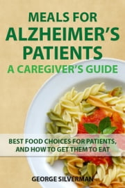 Meals for Alzheimer's Patients: A Caregiver's Guide ebook by George Silverman