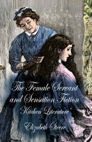 The Female Servant and Sensation Fiction - 'Kitchen Literature' ebook by E. Steere