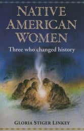 Native American Women: Three Who Changed History ebook by Gloria Linkey,none