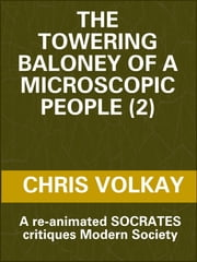 The Towering Baloney of a Microscopic People (2) A Re-Animated Socrates Critiques Modern Society ebook by Chris Volkay