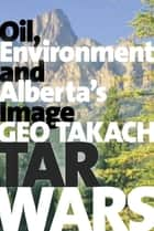 Tar Wars - Oil, Environment and Alberta's Image ebook by Geo Takach
