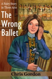The Wrong Ballet (A Fairy Story in Three Acts) ebook by Chris Gordon