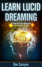 Learn Lucid Dreaming | Learn How To Lucid Dream | Lucid Dreaming Tips ebook by Ron Saroyan