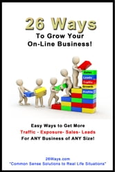26 Ways to Grow Your On-Line Business! - Easy Ways to Get More Traffic - Exposure - Sales - Leads for ANY Business of ANY Size! ebook by 26 Ways