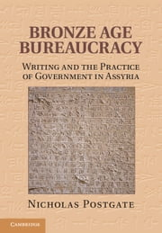 Bronze Age Bureaucracy - Writing and the Practice of Government in Assyria ebook by Nicholas Postgate