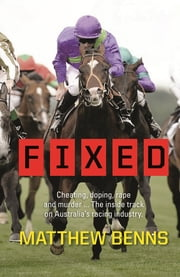 Fixed: Cheating, Doping, Rape and Murder – The Inside Track on Australia's Racing Industry ebook by Matthew Benns