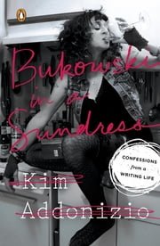 Bukowski in a Sundress - Confessions from a Writing Life ebook by Kim Addonizio