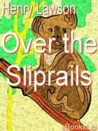 Over the Sliprails ebook by Henry Lawson