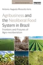 Agribusiness and the Neoliberal Food System in Brazil - Frontiers and Fissures of Agro-neoliberalism ebook by Antonio Augusto Rossotto Ioris