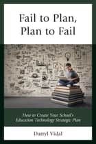 Fail to Plan, Plan to Fail - How to Create Your School's Education Technology Strategic Plan ebook by Darryl Vidal