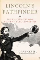Lincoln's Pathfinder - John C. Fremont and the Violent Election of 1856 ebook by John Bicknell, John Bicknell