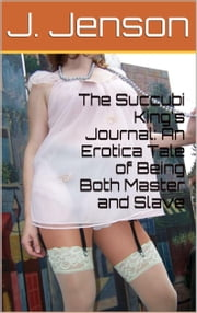 The Succubi King's Journal: An Erotica Tale of Being Both Master and Slave ebook by J. Jenson