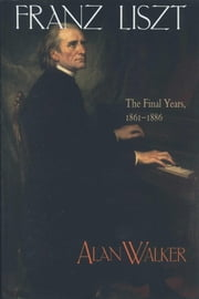 Franz Liszt, Volume 3 - The Final Years: 1861-1886 ebook by Alan Walker