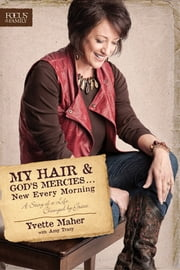 My Hair and God's Mercies . . . New Every Morning - A Story of a Life Changed by Grace ebook by Yvette Maher,Amy Tracy