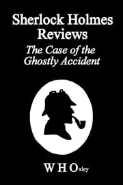 Sherlock Holmes Reviews The Case of the Ghostly Accident ebook by W H Oxley