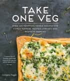 Take One Veg - Over 100 Tempting Veggie Recipes for Simple Suppers, Packed Lunches and Weekend Cooking ebook by