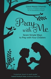 Pray with Me - Seven Simple Ways to Pray with Your Children ebook by Grace Mazza Urbanski