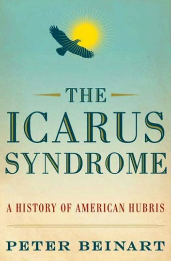The Icarus Syndrome - A History of American Hubris ebook by Peter Beinart