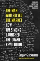 The Man Who Solved the Market - How Jim Simons Launched the Quant Revolution SHORTLISTED FOR THE FT & MCKINSEY BUSINESS BOOK OF THE YEAR AWARD 2019 ebook by Gregory Zuckerman