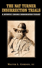 The Nat Turner Insurrection Trials: A Mystic Chord Resonates Today ebook by Walter Gordon