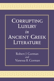 Corrupting Luxury in Ancient Greek Literature ebook by Robert Gorman, Vanessa Barrett Gorman