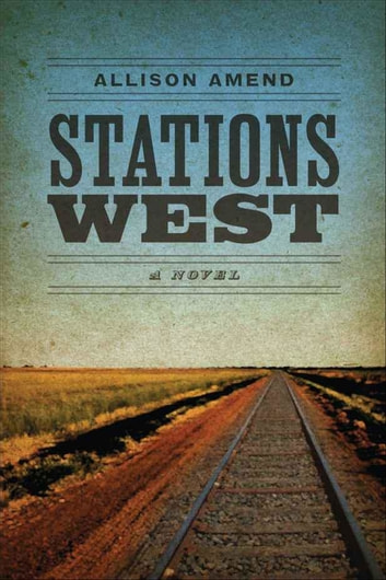 Stations West - A Novel ebook by Allison Amend