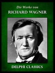 Delphi Werke von Richard Wagner ebook by Richard Wagner