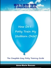 Teach Me How Do I Potty Train My Stubborn Child ebook by Anne-Marie Ronsen