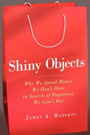 Shiny Objects - Why We Spend Money We Don't Have in Search of Happiness We Can't Buy ebook by James Roberts
