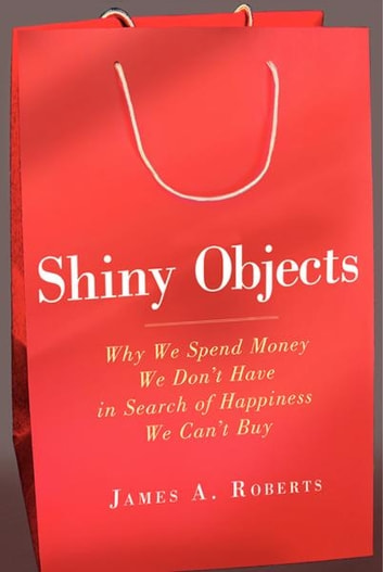 Shiny Objects - Why We Spend Money We Don't Have in Search of Happiness We Can't Buy ebook by James A. Roberts
