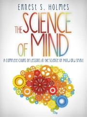 The Science of Mind - A Complete Course of Lessons in the Science of Mind and Spirit ebook by Ernest S. Holmes