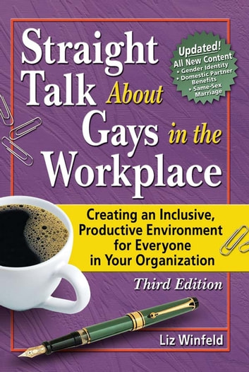 Straight Talk About Gays in the Workplace, Third Edition - Creating an Inclusive, Productive Environment for Everyone in Your Organization ebook by Liz Winfeld