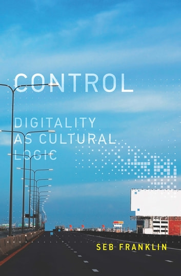 Control - Digitality as Cultural Logic ebook by Seb Franklin