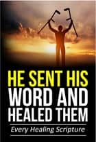He Sent His Word And Healed Them - Every Healing Scripture ebook by J.D. King