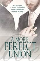 A More Perfect Union ebook by J. Scott Coatsworth, B.G. Thomas, Jamie Fessenden,...