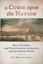 A Curse upon the Nation - Race, Freedom, and Extermination in America and the Atlantic World ebook by Kay Wright Lewis