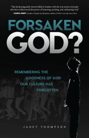 Forsaken God? - Remembering the Goodness of God Our Culture Has Forgotten ebook by Janet Thompson