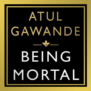 Being Mortal - Illness, Medicine and What Matters in the End audiobook by Atul Gawande