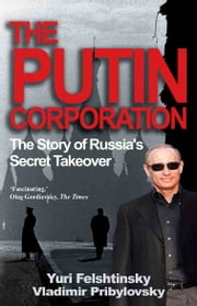 The Putin Corporation - The Story of Russia's Secret Takeover ebook by Yuri Felshtinsky,Vladimir Pribylovsky