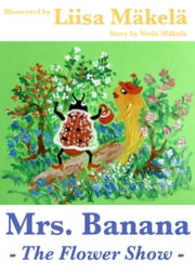 Mrs. Banana: The Flower Show ebook by Venla Mäkelä, Liisa Mäkelä