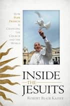 Inside the Jesuits - How Pope Francis Is Changing the Church and the World ebook by Robert Blair Kaiser