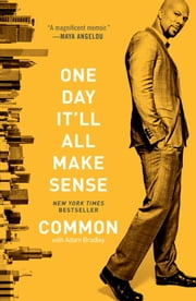 One Day It'll All Make Sense ebook by Common,Adam Bradley