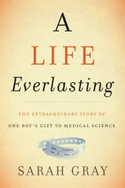 A Life Everlasting - The Extraordinary Story of One Boy's Gift to Medical Science ebook by Sarah Gray