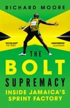 The Bolt Supremacy - Inside Jamaica's Sprint Factory ebook by Richard Moore