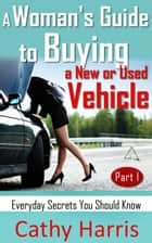 A Woman's Guide To Buying a New or Used Vehicle: Everyday Secrets You Should Know (Part I) ebook by Cathy Harris