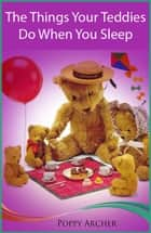 The Things Your Teddies Do When You Sleep ebook by Poppy Archer