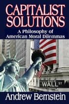 Capitalist Solutions - A Philosophy of American Moral Dilemmas ebook by Andrew Bernstein