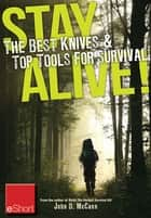 Stay Alive - The Best Knives & Top Tools for Survival eShort - Learn how to choose the ultimate survival knife & discover the best survivor tools. ebook by John McCann