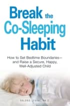 Break the Co-Sleeping Habit - How to Set Bedtime Boundaries - and Raise a Secure, Happy, Well-Adjusted Child ebook by Valerie Levine