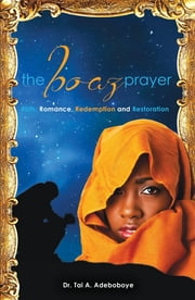 The Boaz Prayer - Ruth: Romance, Redemption and Restoration ebook by Dr. Tai A Adeboboye